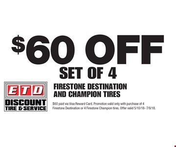 $60 off SET OF 4 FIRESTONE DESTINATION AND CHAMPION TIRES. $60 paid via Visa Reward Card. Promotion valid only with purchase of 4 Firestone Destination or 4 Firestone Champion tires. Offer valid 5/10/18- 7/9/18.