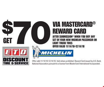 Get $70 Via Mastercard® Reward Card after submission* when you buy any set of four new MICHELIN passenger or light truck tires. Offer Valid 11/14/18-12/14/18. Offer valid 11/14/18-12/14/18. Void where prohibited. Reward Card issued by U.S. Bank National Association pursuant to a license from MasterCard International Incorporated.