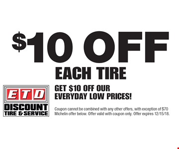 $10 off each tire: Get $10 off our everyday low prices! Coupon cannot be combined with any other offers, with exception of $70 Michelin offer below. Offer valid with coupon only. Offer expires 12/15/18.