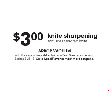 $3.00 knife sharpening (excludes serrated knife). With this coupon. Not valid with other offers. One coupon per visit. Expires 5-25-18. Go to LocalFlavor.com for more coupons.