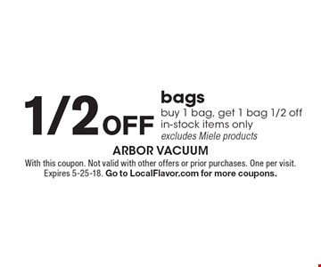 1/2 off bags: buy 1 bag, get 1 bag 1/2 off. In-stock items only. Excludes Miele products. With this coupon. Not valid with other offers or prior purchases. One per visit. Expires 5-25-18. Go to LocalFlavor.com for more coupons.