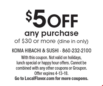$5 off any purchase of $30 or more (dine in only). With this coupon. Not valid on holidays, lunch special or happy hour offers. Cannot be combined with any other coupons or Groupon. Offer expires 4-13-18. Go to LocalFlavor.com for more coupons.