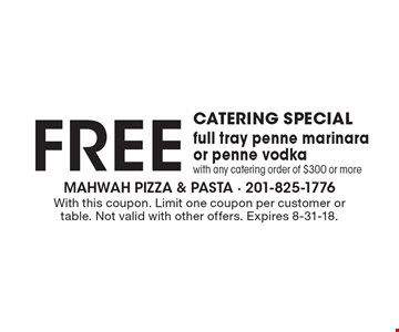 Catering Special FREE full tray penne marinara or penne vodka with any catering order of $300 or more. With this coupon. Limit one coupon per customer or table. Not valid with other offers. Expires 8-31-18.