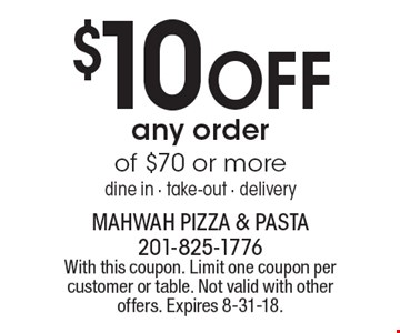 $10 OFF any order of $70 or more. dine in, take-out, delivery. With this coupon. Limit one coupon per customer or table. Not valid with other offers. Expires 8-31-18.