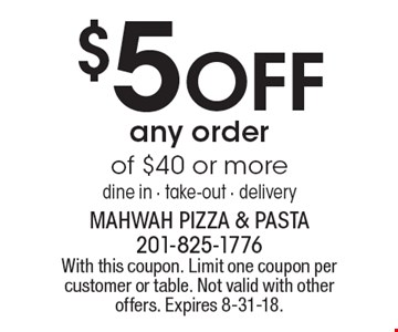 $5 OFF any order of $40 or more. dine in, take-out, delivery. With this coupon. Limit one coupon per customer or table. Not valid with other offers. Expires 8-31-18.