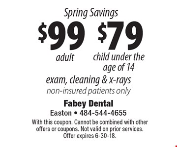 Spring Savings Exam, cleaning & x-rays: $99 adult and $79 child under the age of 14 non-insured patients only. With this coupon. Cannot be combined with other offers or coupons. Not valid on prior services. Offer expires 6-30-18.
