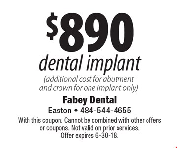 $890 dental implant (additional cost for abutment and crown for one implant only). With this coupon. Cannot be combined with other offers or coupons. Not valid on prior services. Offer expires 6-30-18.