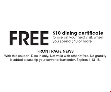 Free $10 dining certificate to use on your next visit, when you spend $40 or more. With this coupon. Dine in only. Not valid with other offers. No gratuity is added please tip your server or bartender. Expires 4-13-18.
