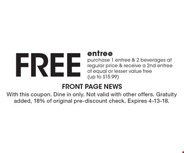Free entree. Purchase 1 entree & 2 beverages at regular price & receive a 2nd entree of equal or lesser value free (up to $15.99). With this coupon. Dine in only. Not valid with other offers. Gratuity added, 18% of original pre-discount check. Expires 4-13-18.