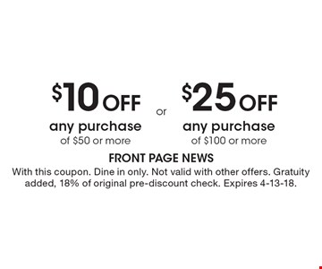 $10 Off any purchase of $50 or more. $25 Off any purchase of $100 or more. With this coupon. Dine in only. Not valid with other offers. Gratuity added, 18% of original pre-discount check. Expires 4-13-18.