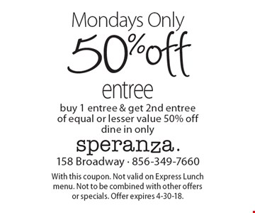 Mondays only: 50%off entree. Buy 1 entree & get 2nd entree of equal or lesser value 50% off. Dine in only. With this coupon. Not valid on Express Lunch menu. Not to be combined with other offers  or specials. Offer expires 4-30-18.