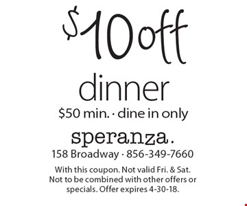 $10 off dinner $50 min. - dine in only. With this coupon. Not valid Fri. & Sat. Not to be combined with other offers or specials. Offer expires 4-30-18.