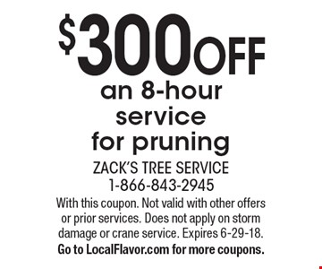 $300 off an 8-hour service for pruning. With this coupon. Not valid with other offers or prior services. Does not apply on storm damage or crane service. Expires 6-29-18. Go to LocalFlavor.com for more coupons.