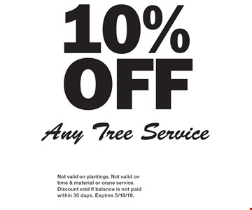 10%OFF Any Tree Service. Not valid on plantings. Not valid on time & material or crane service. Discount void if balance is not paid within 30 days. Expires 5/18/18.