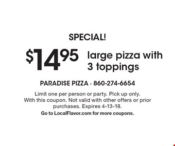 SPECIAL! $14.95 large pizza with 3 toppings. Limit one per person or party. Pick up only. With this coupon. Not valid with other offers or prior purchases. Expires 4-13-18. Go to LocalFlavor.com for more coupons.