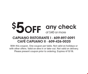 $5 OFF any check of $40 or more. With this coupon. One coupon per table. Not valid on holidays or with other offers. Valid on dine in or take-out. Not valid on delivery. Please present coupon prior to ordering. Expires 4/13/18.