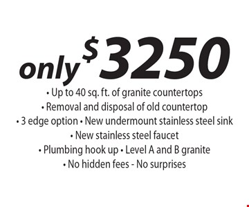 only $3250 - Up to 40 sq. ft. of granite countertops- Removal and disposal of old countertop- 3 edge option - New undermount stainless steel sink- New stainless steel faucet - Plumbing hook up - Level A and B granite - No hidden fees - No surprises.