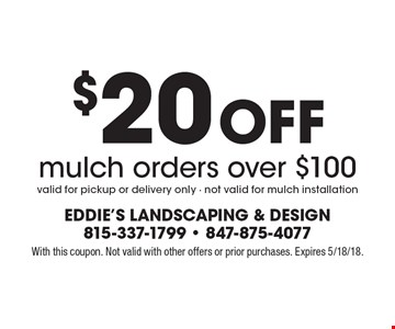$20 Off mulch orders over $100. Valid for pickup or delivery only - not valid for mulch installation. With this coupon. Not valid with other offers or prior purchases. Expires 5/18/18.