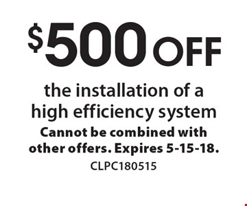 $500 off the installation of a high efficiency system. Cannot be combined with other offers. Expires 5-15-18.CLPC180515