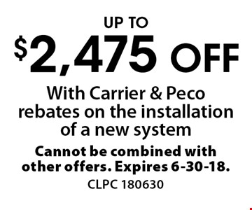 Up to $2,475 off with Carrier & Peco rebates on the installation of a new system. Cannot be combined with other offers. Expires 6-30-18. CLPC 180630