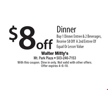 $8 off Dinner. Buy 1 Dinner Entree & 2 Beverages, Receive $8 Off A 2nd Entree Of Equal Or Lesser Value. With this coupon. Dine in only. Not valid with other offers. Offer expires 4-6-18.