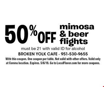 50% off mimosa & beer flights. Must be 21 with valid ID for alcohol. With this coupon. One coupon per table. Not valid with other offers. Expires. 5/6/18. Go to LocalFlavor.com for more coupons.