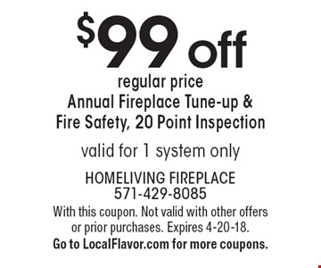 $99 off regular price Annual Fireplace Tune-up & Fire Safety, 20 Point Inspection valid for 1 system only. With this coupon. Not valid with other offers or prior purchases. Expires 4-20-18. Go to LocalFlavor.com for more coupons.
