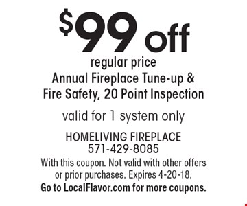 $99 off regular price Annual Fireplace Tune-up & Fire Safety, 20 Point Inspectionvalid for 1 system only. With this coupon. Not valid with other offers or prior purchases. Expires 4-20-18.Go to LocalFlavor.com for more coupons.