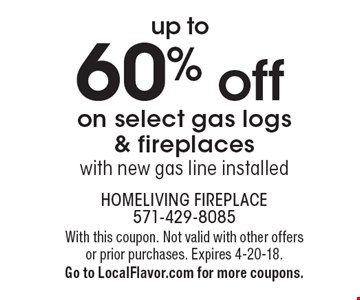 Up to 60% off on select gas logs & fireplaces with new gas line installed. With this coupon. Not valid with other offers or prior purchases. Expires 4-20-18.Go to LocalFlavor.com for more coupons.