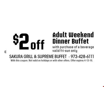 $2 off Adult Weekend Dinner Buffet with purchase of a beverage. Valid fri-sun only. With this coupon. Not valid on holidays or with other offers. Offer expires 4-13-18.