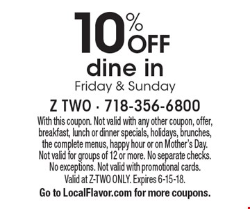 10% OFF dine in Friday & Sunday. With this coupon. Not valid with any other coupon, offer, breakfast, lunch or dinner specials, holidays, brunches, the complete menus, happy hour or on Mother's Day. Not valid for groups of 12 or more. No separate checks. No exceptions. Not valid with promotional cards. Valid at Z-TWO ONLY. Expires 6-15-18. Go to LocalFlavor.com for more coupons.