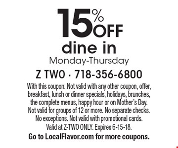 15% OFF dine in Monday-Thursday. With this coupon. Not valid with any other coupon, offer, breakfast, lunch or dinner specials, holidays, brunches, the complete menus, happy hour or on Mother's Day. Not valid for groups of 12 or more. No separate checks. No exceptions. Not valid with promotional cards. Valid at Z-TWO ONLY. Expires 6-15-18. Go to LocalFlavor.com for more coupons.