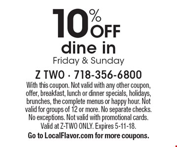 10% OFF dine in Friday & Sunday. With this coupon. Not valid with any other coupon, offer, breakfast, lunch or dinner specials, holidays, brunches, the complete menus or happy hour. Not valid for groups of 12 or more. No separate checks. No exceptions. Not valid with promotional cards. Valid at Z-TWO ONLY. Expires 5-11-18. Go to LocalFlavor.com for more coupons.