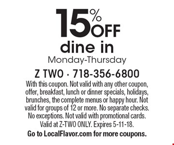 15% OFF dine in Monday-Thursday. With this coupon. Not valid with any other coupon, offer, breakfast, lunch or dinner specials, holidays, brunches, the complete menus or happy hour. Not valid for groups of 12 or more. No separate checks. No exceptions. Not valid with promotional cards. Valid at Z-TWO ONLY. Expires 5-11-18. Go to LocalFlavor.com for more coupons.