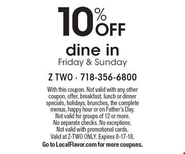 10% off dine in Friday & Sunday. With this coupon. Not valid with any other coupon, offer, breakfast, lunch or dinner specials, holidays, brunches, the complete menus, happy hour or on Father's Day. Not valid for groups of 12 or more. No separate checks. No exceptions. Not valid with promotional cards. Valid at z-two only. Expires 8-17-18. Go to LocalFlavor.com for more coupons.