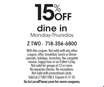 15% off dine in Monday-Thursday. With this coupon. Not valid with any other coupon, offer, breakfast, lunch or dinner specials, holidays, brunches, the complete menus, happy hour or on Father's Day. Not valid for groups of 12 or more. No separate checks. No exceptions. Not valid with promotional cards. Valid at z-two only. Expires 8-17-18. Go to LocalFlavor.com for more coupons.