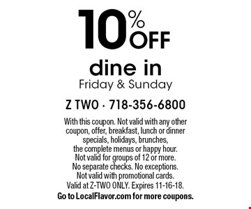 10% OFF dine in Friday & Sunday. With this coupon. Not valid with any other coupon, offer, breakfast, lunch or dinner specials, holidays, brunches, the complete menus or happy hour. Not valid for groups of 12 or more. No separate checks. No exceptions. Not valid with promotional cards. Valid at Z-TWO ONLY. Expires 11-16-18. Go to LocalFlavor.com for more coupons.