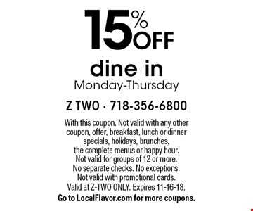 15% OFF dine in Monday-Thursday. With this coupon. Not valid with any other coupon, offer, breakfast, lunch or dinner specials, holidays, brunches,the complete menus or happy hour. Not valid for groups of 12 or more. No separate checks. No exceptions. Not valid with promotional cards. Valid at Z-TWO ONLY. Expires 11-16-18. Go to LocalFlavor.com for more coupons.