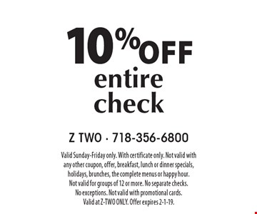 10% off entire check. Valid Sunday-Friday only. With certificate only. Not valid with any other coupon, offer, breakfast, lunch or dinner specials, holidays, brunches, the complete menus or happy hour. Not valid for groups of 12 or more. No separate checks. No exceptions. Not valid with promotional cards. Valid at Z-TWO ONLY. Offer expires 2-1-19.