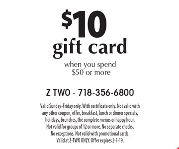 $10 gift card when you spend $50 or more. Valid Sunday-Friday only. With certificate only. Not valid with any other coupon, offer, breakfast, lunch or dinner specials, holidays, brunches, the complete menus or happy hour. Not valid for groups of 12 or more. No separate checks. No exceptions. Not valid with promotional cards. Valid at Z-TWO ONLY. Offer expires 2-1-19.