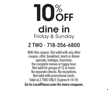 10% OFF dine in, Friday & Sunday. With this coupon. Not valid with any other coupon, offer, breakfast, lunch or dinner specials, holidays, brunches, the complete menus or happy hour. Not valid for groups of 12 or more. No separate checks. No exceptions. Not valid with promotional cards. Valid at Z-TWO ONLY. Expires 9-14-18. Go to LocalFlavor.com for more coupons.