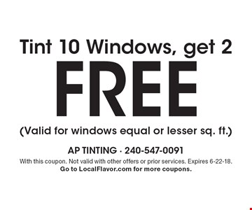 Free tint 10 windows, get 2. (Valid for windows equal or lesser sq. ft.). With this coupon. Not valid with other offers or prior services. Expires 6-22-18. Go to LocalFlavor.com for more coupons.