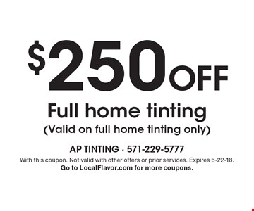 $250 off full home tinting. (Valid on full home tinting only). With this coupon. Not valid with other offers or prior services. Expires 6-22-18. Go to LocalFlavor.com for more coupons.