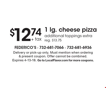 $12.74 + tax 1 lg. cheese pizza additional toppings extra reg. $13.75. Delivery or pick-up only. Must mention when ordering & present coupon. Offer cannot be combined.Expires 4-13-18. Go to LocalFlavor.com for more coupons.