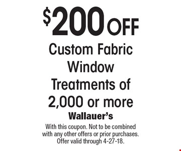 $200 off Custom Fabric Window Treatments of 2,000 or more. With this coupon. Not to be combined with any other offers or prior purchases. Offer valid through 4-27-18.
