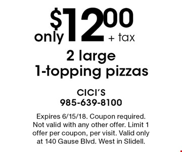 only $12.00 + tax 2 large 1-topping pizzas. Expires 6/15/18. Coupon required. Not valid with any other offer. Limit 1 offer per coupon, per visit. Valid only at 140 Gause Blvd. West in Slidell.