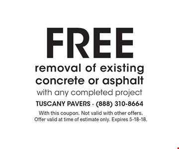 Free removal of existing concrete or asphalt with any completed project. With this coupon. Not valid with other offers. Offer valid at time of estimate only. Expires 5-18-18.