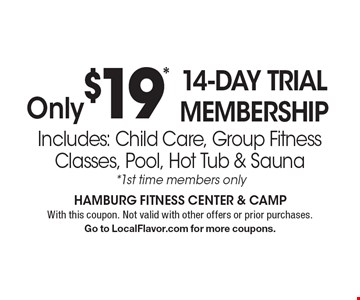 Only $19* 14-Day Trial Membership. Includes: Child Care, Group Fitness Classes, Pool, Hot Tub & Sauna. *1st time members only. With this coupon. Not valid with other offers or prior purchases. Go to LocalFlavor.com for more coupons.