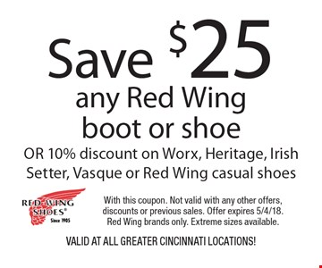 Save $25 any Red Wing boot or shoe OR 10% discount on Worx, Heritage, Irish Setter, Vasque or Red Wing casual shoes VALID AT all greater Cincinnati locations! With this coupon. Not valid with any other offers, discounts or previous sales. Offer expires 5/4/18. Red Wing brands only. Extreme sizes available.