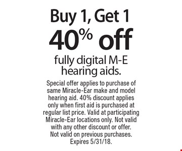 Buy 1, Get 1 40% off fully digital M-E hearing aids. Special offer applies to purchase of same Miracle-Ear make and model hearing aid. 40% discount applies only when first aid is purchased at regular list price. Valid at participating Miracle-Ear locations only. Not valid with any other discount or offer. Not valid on previous purchases. Expires 5/31/18.
